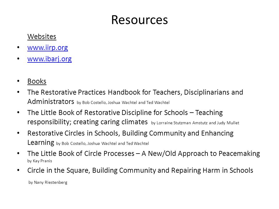 Resources Websites www.iirp.org www.ibarj.org Books The Restorative Practices Handbook for Teachers, Disciplinarians and Administrators by Bob Costello, Joshua Wachtel and Ted Wachtel The Little Book of Restorative Discipline for Schools – Teaching responsibility; creating caring climates by Lorraine Stutzman Amstutz and Judy Mullet Restorative Circles in Schools, Building Community and Enhancing Learning by Bob Costello, Joshua Wachtel and Ted Wachtel The Little Book of Circle Processes – A New/Old Approach to Peacemaking by Kay Pranis Circle in the Square, Building Community and Repairing Harm in Schools by Nany Riestenberg