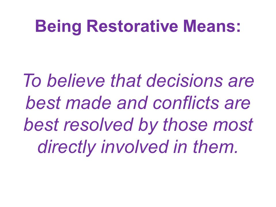 Being Restorative Means: To believe that decisions are best made and conflicts are best resolved by those most directly involved in them.