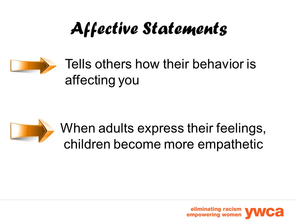 Affective Statements Tells others how their behavior is affecting you When adults express their feelings, children become more empathetic