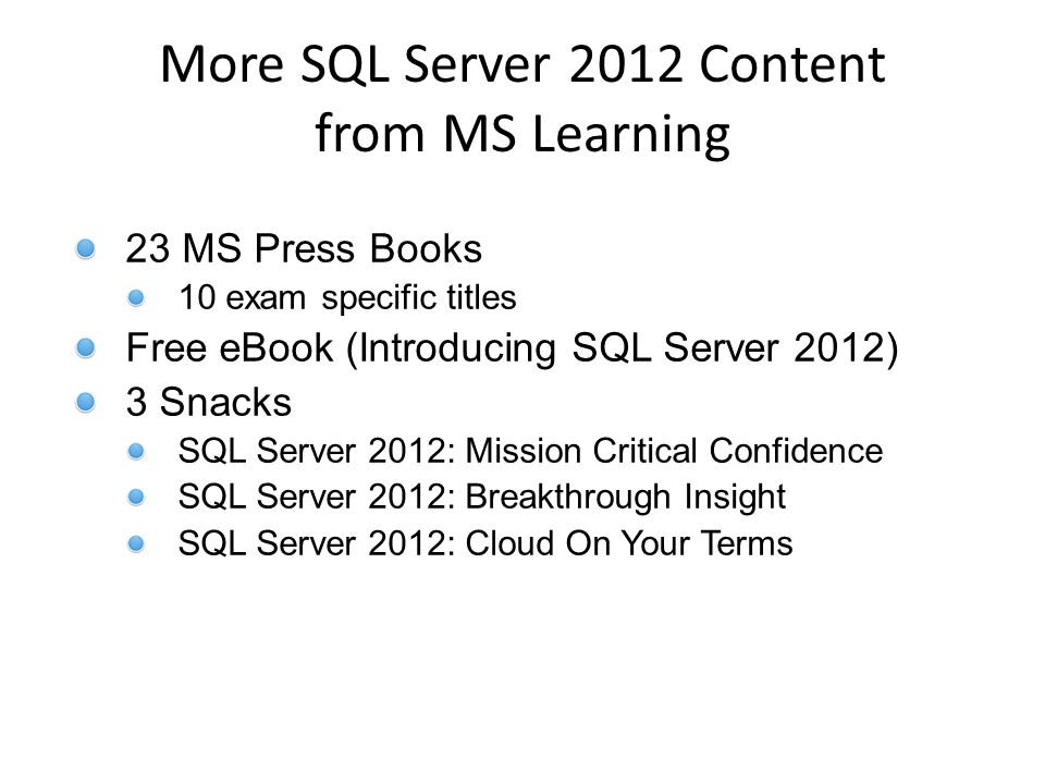 23 MS Press Books 10 exam specific titles Free eBook (Introducing SQL Server 2012) 3 Snacks SQL Server 2012: Mission Critical Confidence SQL Server 2012: Breakthrough Insight SQL Server 2012: Cloud On Your Terms More SQL Server 2012 Content from MS Learning