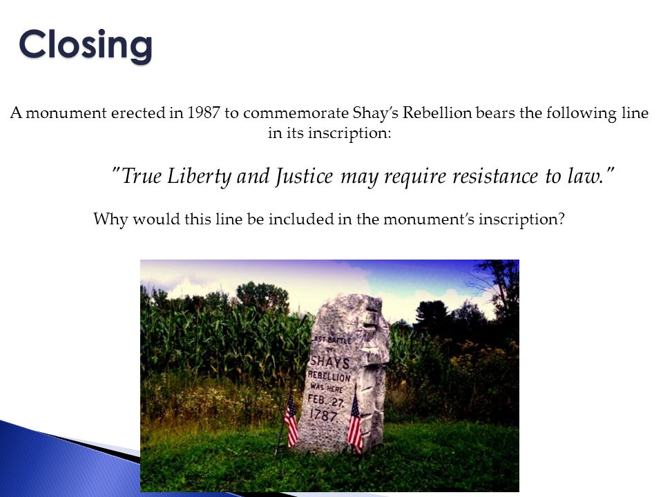 A monument erected in 1987 to commemorate Shay's Rebellion bears the following line in its inscription: True Liberty and Justice may require resistance to law. Why would this line be included in the monument's inscription.