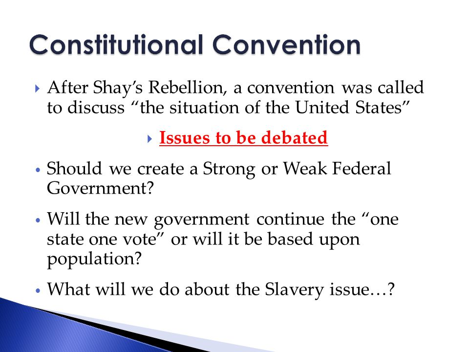  After Shay's Rebellion, a convention was called to discuss the situation of the United States  Issues to be debated Should we create a Strong or Weak Federal Government.