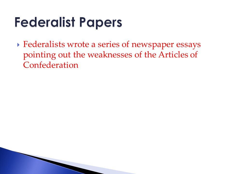  Federalists wrote a series of newspaper essays pointing out the weaknesses of the Articles of Confederation