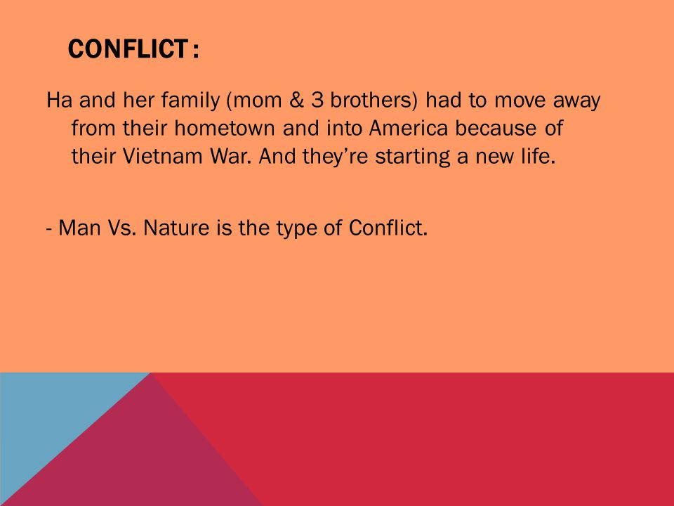 CONFLICT : Ha and her family (mom & 3 brothers) had to move away from their hometown and into America because of their Vietnam War. And they're starti