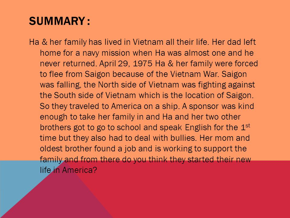 SUMMARY : Ha & her family has lived in Vietnam all their life. Her dad left home for a navy mission when Ha was almost one and he never returned. Apri