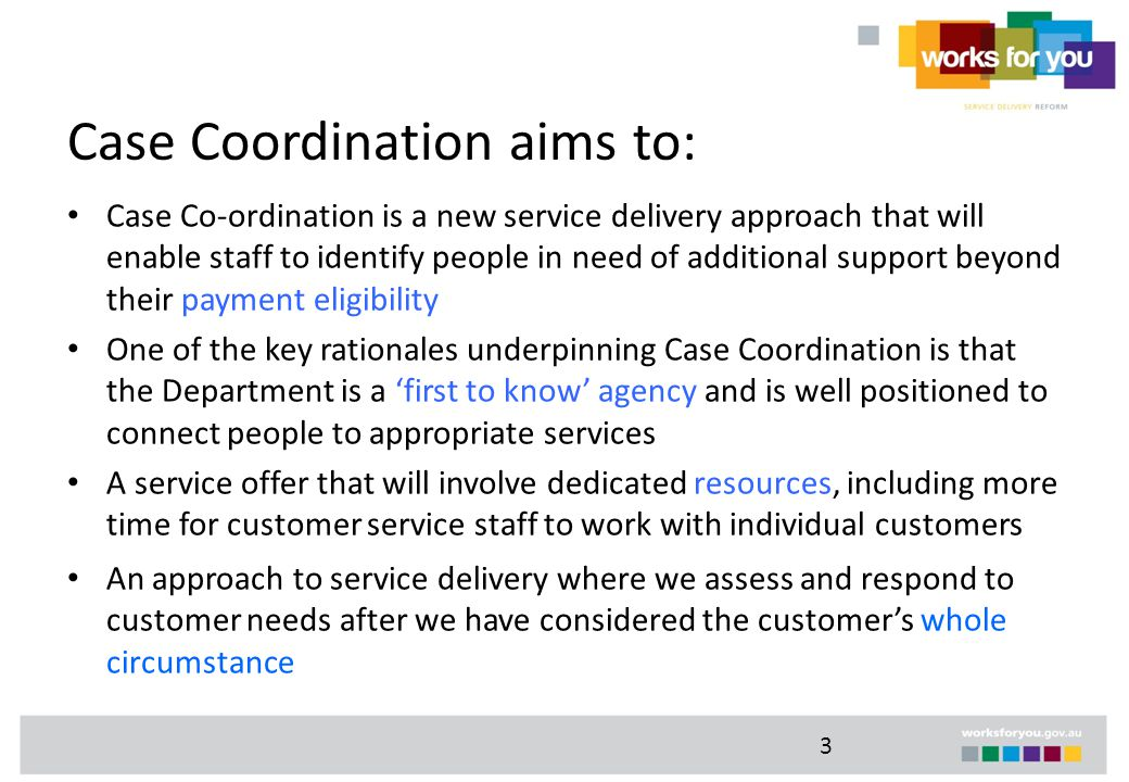 3 Case Coordination aims to: Case Co-ordination is a new service delivery approach that will enable staff to identify people in need of additional support beyond their payment eligibility One of the key rationales underpinning Case Coordination is that the Department is a 'first to know' agency and is well positioned to connect people to appropriate services A service offer that will involve dedicated resources, including more time for customer service staff to work with individual customers An approach to service delivery where we assess and respond to customer needs after we have considered the customer's whole circumstance