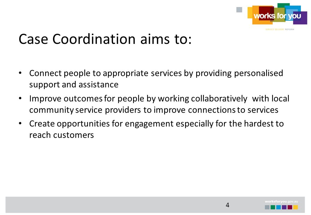 4 Case Coordination aims to: Connect people to appropriate services by providing personalised support and assistance Improve outcomes for people by working collaboratively with local community service providers to improve connections to services Create opportunities for engagement especially for the hardest to reach customers