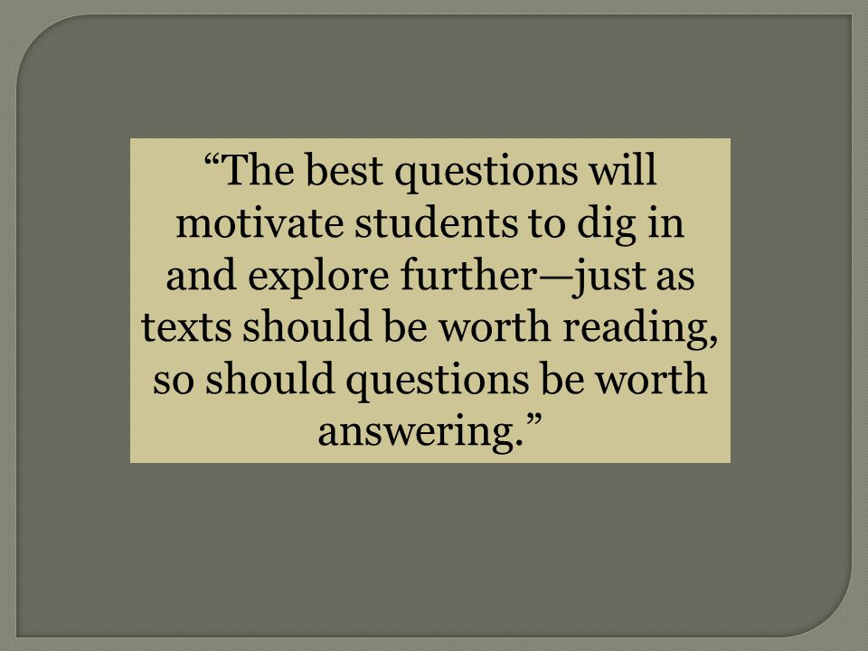 The best questions will motivate students to dig in and explore further—just as texts should be worth reading, so should questions be worth answering.