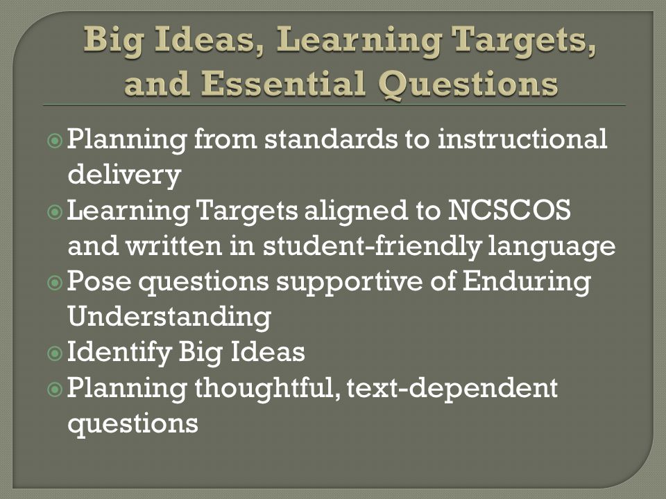  Planning from standards to instructional delivery  Learning Targets aligned to NCSCOS and written in student-friendly language  Pose questions supportive of Enduring Understanding  Identify Big Ideas  Planning thoughtful, text-dependent questions