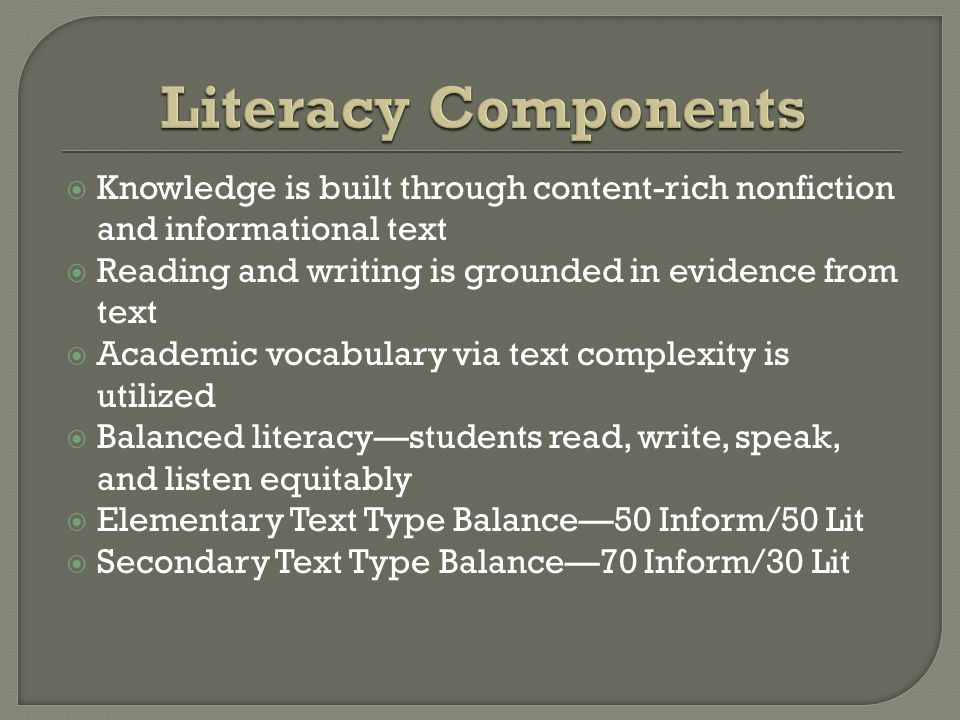  Knowledge is built through content-rich nonfiction and informational text  Reading and writing is grounded in evidence from text  Academic vocabulary via text complexity is utilized  Balanced literacy—students read, write, speak, and listen equitably  Elementary Text Type Balance—50 Inform/50 Lit  Secondary Text Type Balance—70 Inform/30 Lit