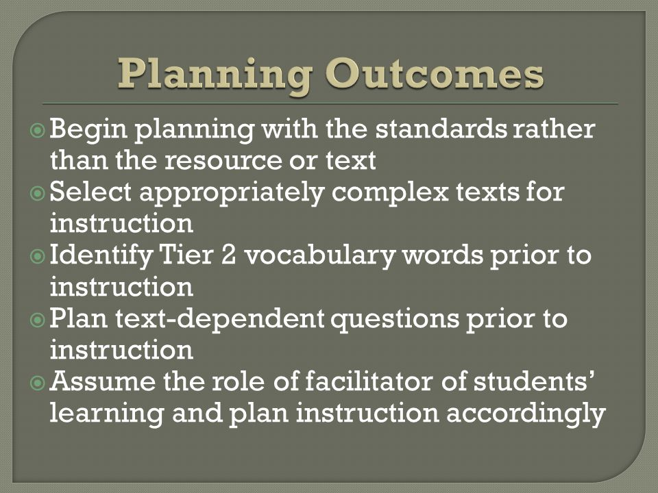  Begin planning with the standards rather than the resource or text  Select appropriately complex texts for instruction  Identify Tier 2 vocabulary words prior to instruction  Plan text-dependent questions prior to instruction  Assume the role of facilitator of students' learning and plan instruction accordingly