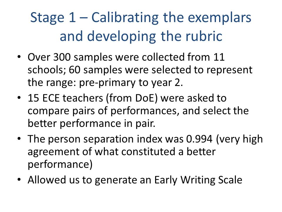 Stage 1 – Calibrating the exemplars and developing the rubric Over 300 samples were collected from 11 schools; 60 samples were selected to represent the range: pre-primary to year 2.