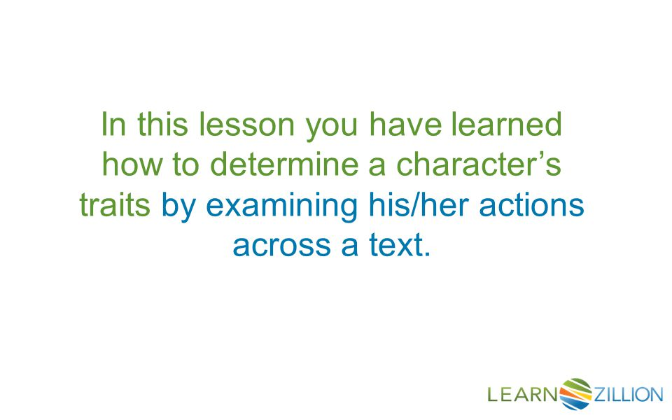 In this lesson you have learned how to determine a character's traits by examining his/her actions across a text.