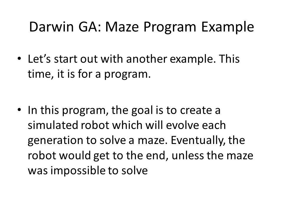 Darwin GA: Maze Program Example Let's start out with another example. This time, it is for a program. In this program, the goal is to create a simulat