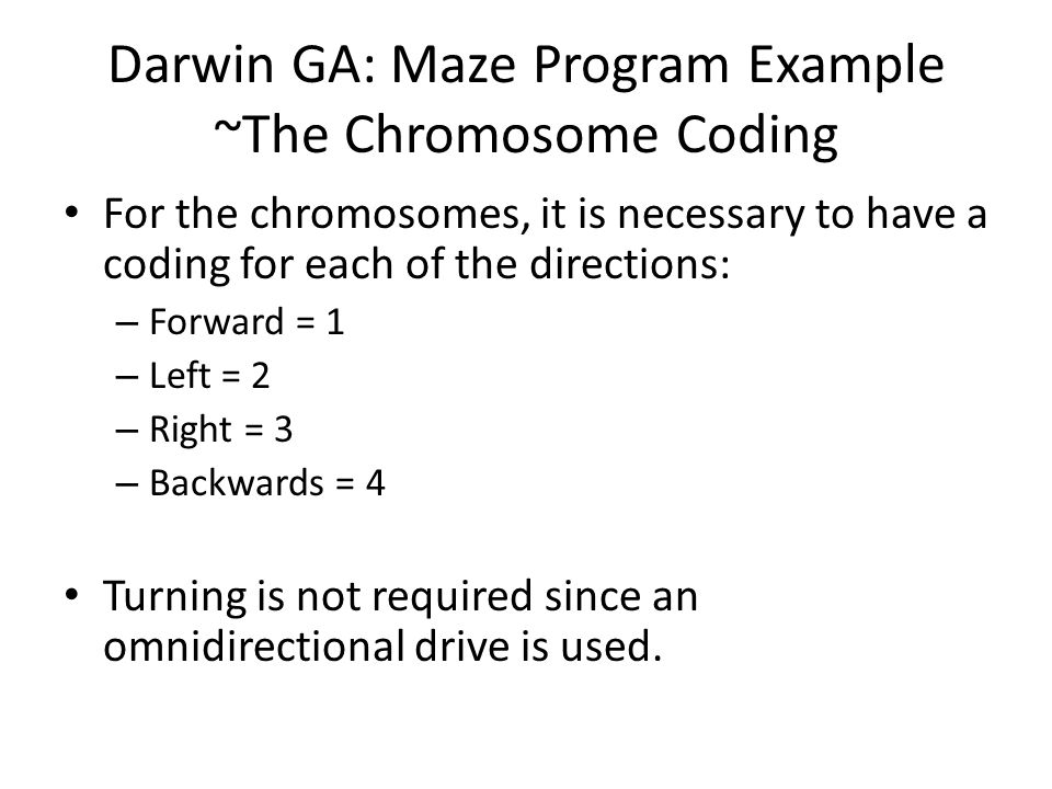 Darwin GA: Maze Program Example ~The Chromosome Coding For the chromosomes, it is necessary to have a coding for each of the directions: – Forward = 1