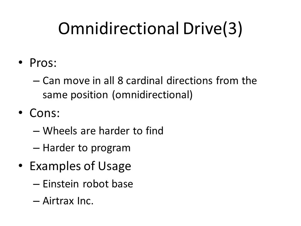 Pros: – Can move in all 8 cardinal directions from the same position (omnidirectional) Cons: – Wheels are harder to find – Harder to program Examples