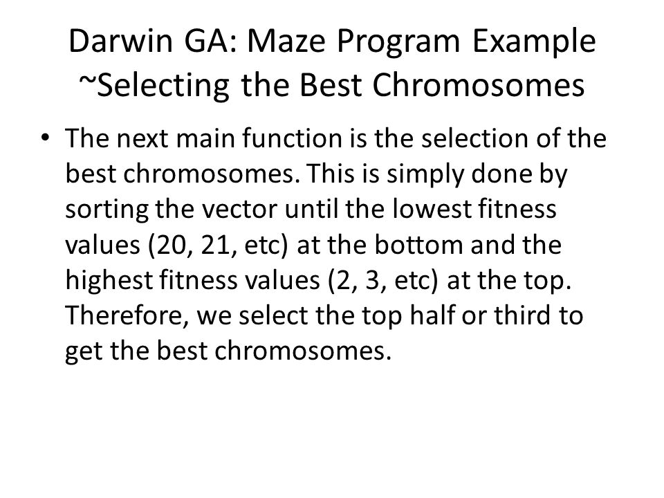 Darwin GA: Maze Program Example ~Selecting the Best Chromosomes The next main function is the selection of the best chromosomes. This is simply done b