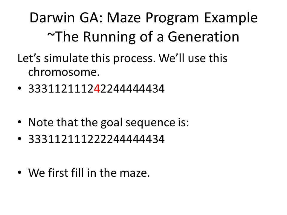 Darwin GA: Maze Program Example ~The Running of a Generation Let's simulate this process. We'll use this chromosome. 333112111242244444434 Note that t
