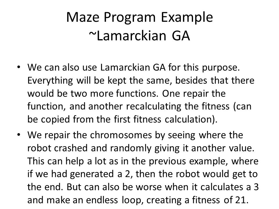Maze Program Example ~Lamarckian GA We can also use Lamarckian GA for this purpose. Everything will be kept the same, besides that there would be two