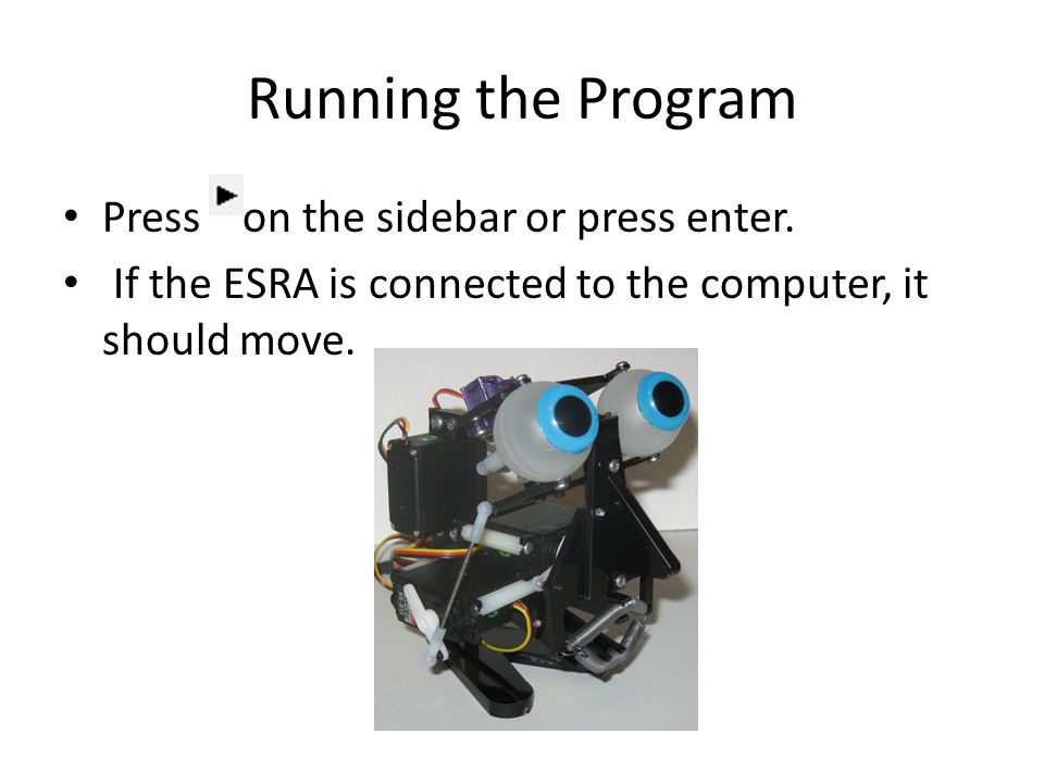 Press on the sidebar or press enter. If the ESRA is connected to the computer, it should move. Running the Program