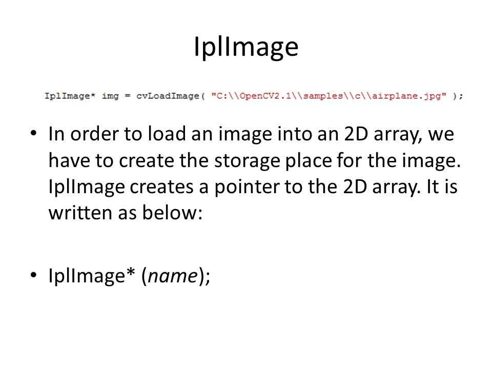 In order to load an image into an 2D array, we have to create the storage place for the image. IplImage creates a pointer to the 2D array. It is writt