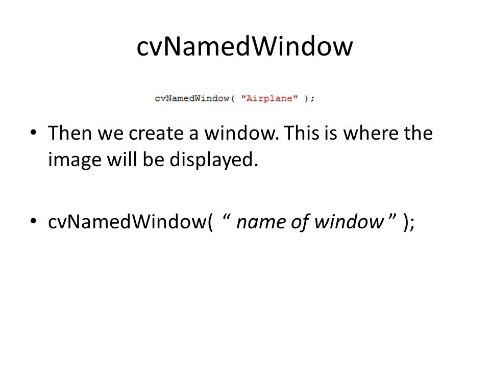 "Then we create a window. This is where the image will be displayed. cvNamedWindow( "" name of window "" ); cvNamedWindow"