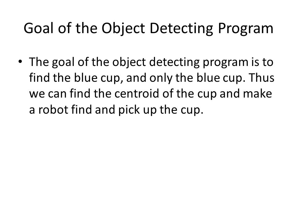 The goal of the object detecting program is to find the blue cup, and only the blue cup. Thus we can find the centroid of the cup and make a robot fin