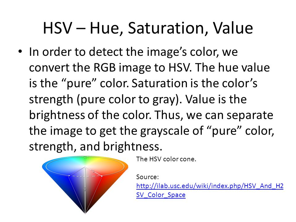 "In order to detect the image's color, we convert the RGB image to HSV. The hue value is the ""pure"" color. Saturation is the color's strength (pure col"