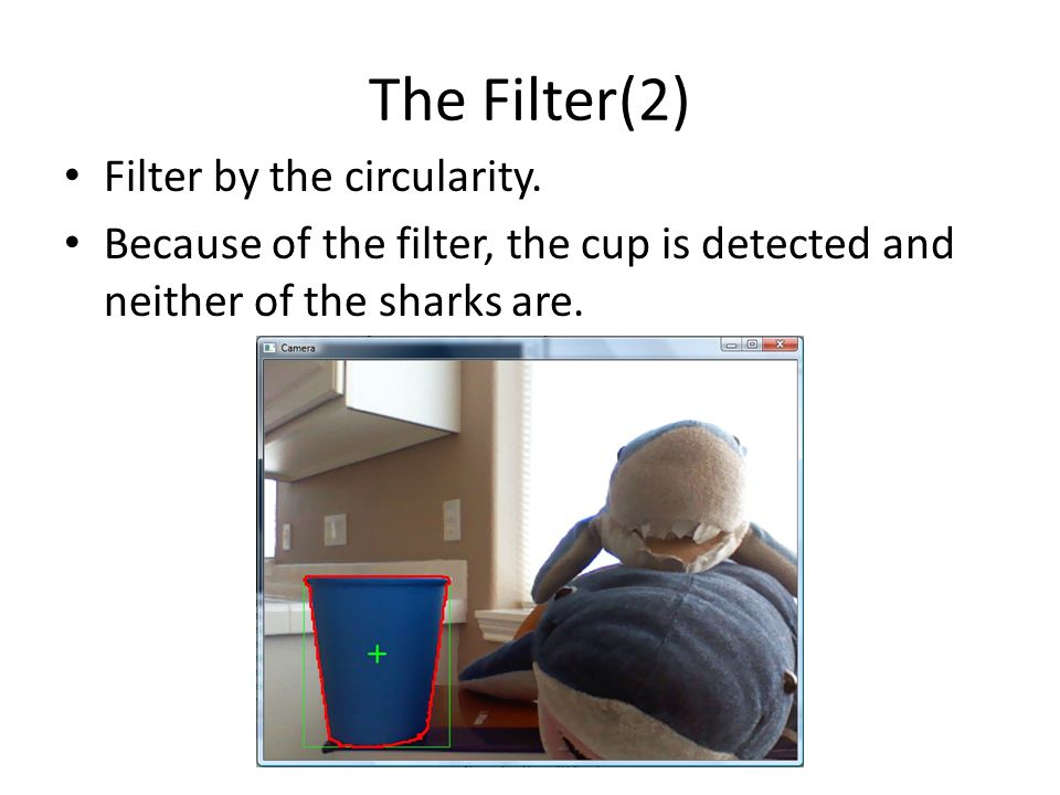 Filter by the circularity. Because of the filter, the cup is detected and neither of the sharks are. The Filter(2)