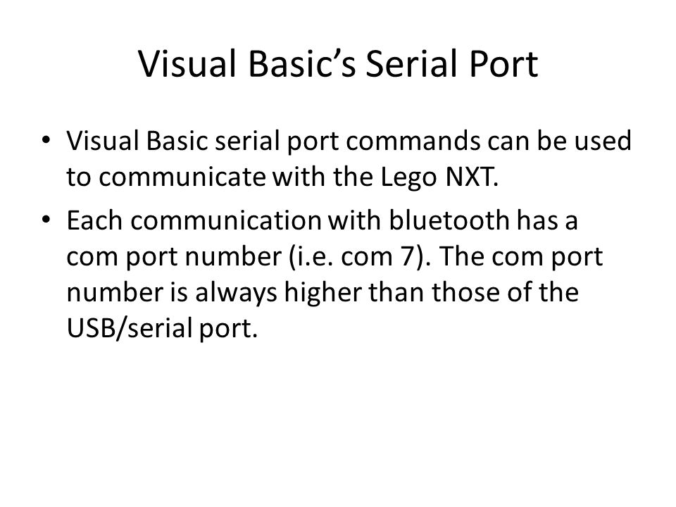 Visual Basic's Serial Port Visual Basic serial port commands can be used to communicate with the Lego NXT. Each communication with bluetooth has a com