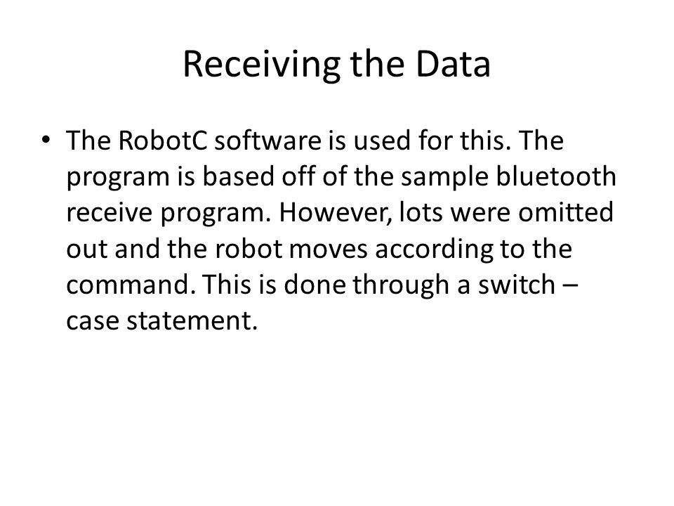 Receiving the Data The RobotC software is used for this. The program is based off of the sample bluetooth receive program. However, lots were omitted