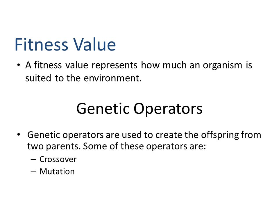 A fitness value represents how much an organism is suited to the environment. Fitness Value Genetic Operators Genetic operators are used to create the