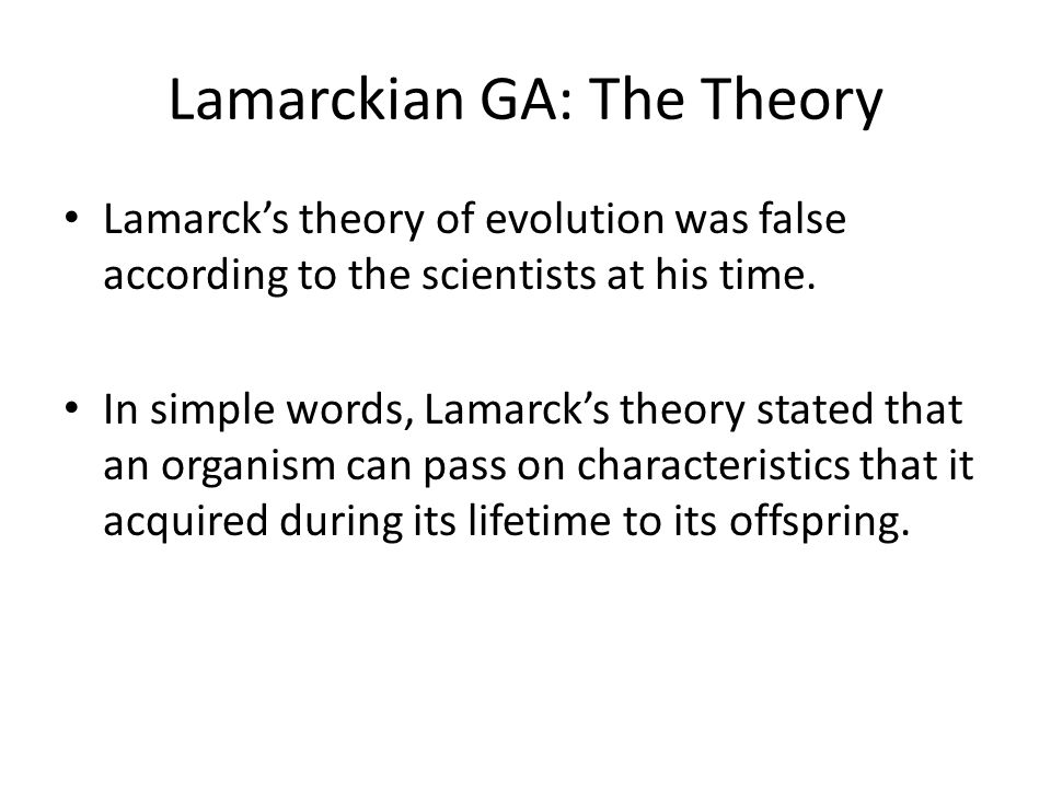 Lamarckian GA: The Theory Lamarck's theory of evolution was false according to the scientists at his time. In simple words, Lamarck's theory stated th