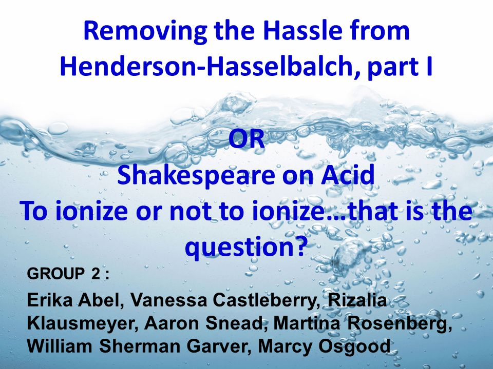 Removing the Hassle from Henderson-Hasselbalch, part I OR Shakespeare on Acid To ionize or not to ionize…that is the question? GROUP 2 : Erika Abel, V