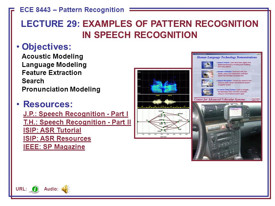 ECE 8443 – Pattern Recognition Objectives: Acoustic Modeling Language Modeling Feature Extraction Search Pronunciation Modeling Resources: J.P.: Speech Recognition - Part I T.H.: Speech Recognition - Part II ISIP: ASR Tutorial ISIP: ASR Resources IEEE: SP Magazine J.P.: Speech Recognition - Part I T.H.: Speech Recognition - Part II ISIP: ASR Tutorial ISIP: ASR Resources IEEE: SP Magazine LECTURE 29: EXAMPLES OF PATTERN RECOGNITION IN SPEECH RECOGNITION Audio: URL: