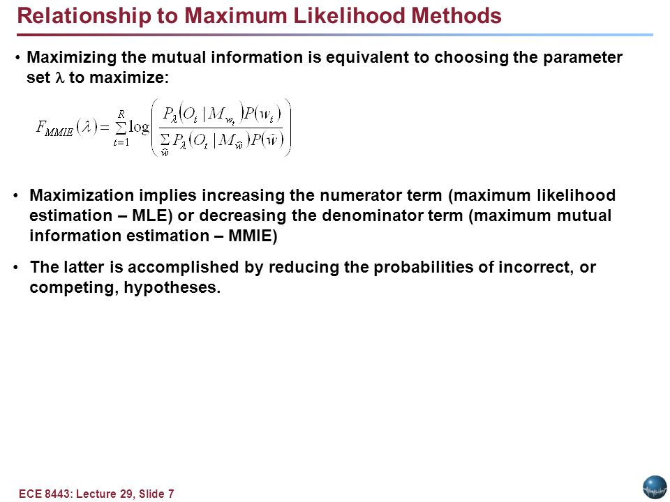 ECE 8443: Lecture 29, Slide 7 Maximizing the mutual information is equivalent to choosing the parameter set to maximize: Maximization implies increasing the numerator term (maximum likelihood estimation – MLE) or decreasing the denominator term (maximum mutual information estimation – MMIE) The latter is accomplished by reducing the probabilities of incorrect, or competing, hypotheses.