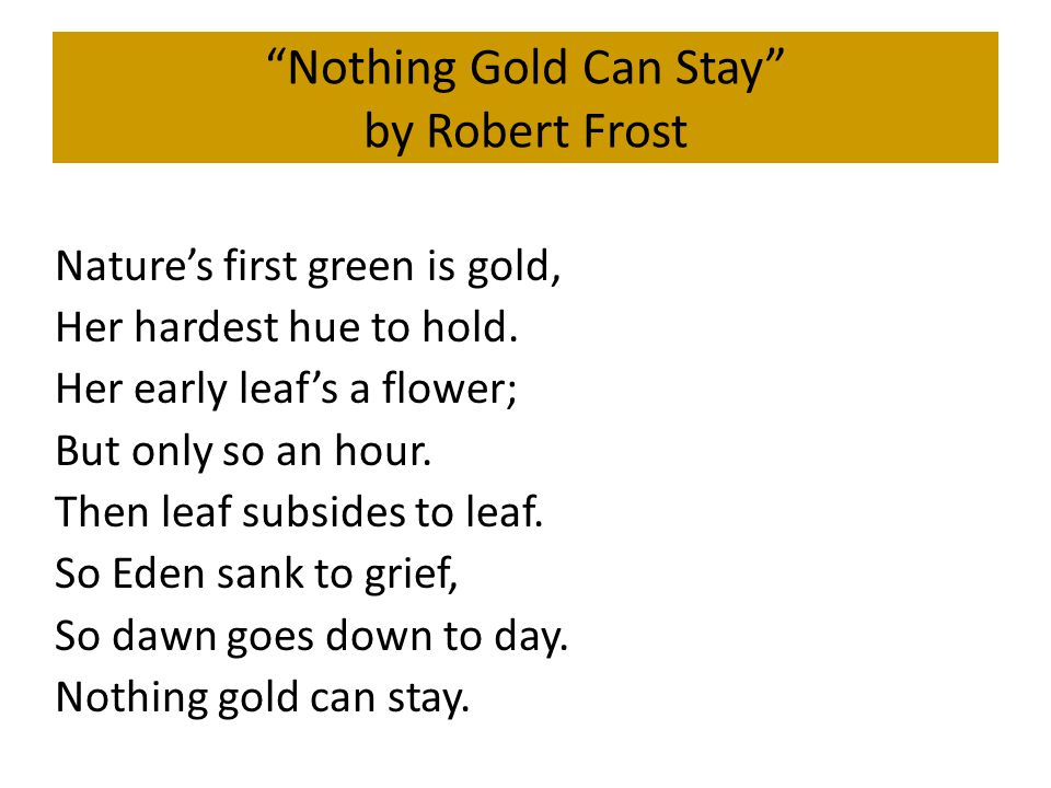 Nothing Gold Can Stay by Robert Frost Nature's first green is gold, Her hardest hue to hold.