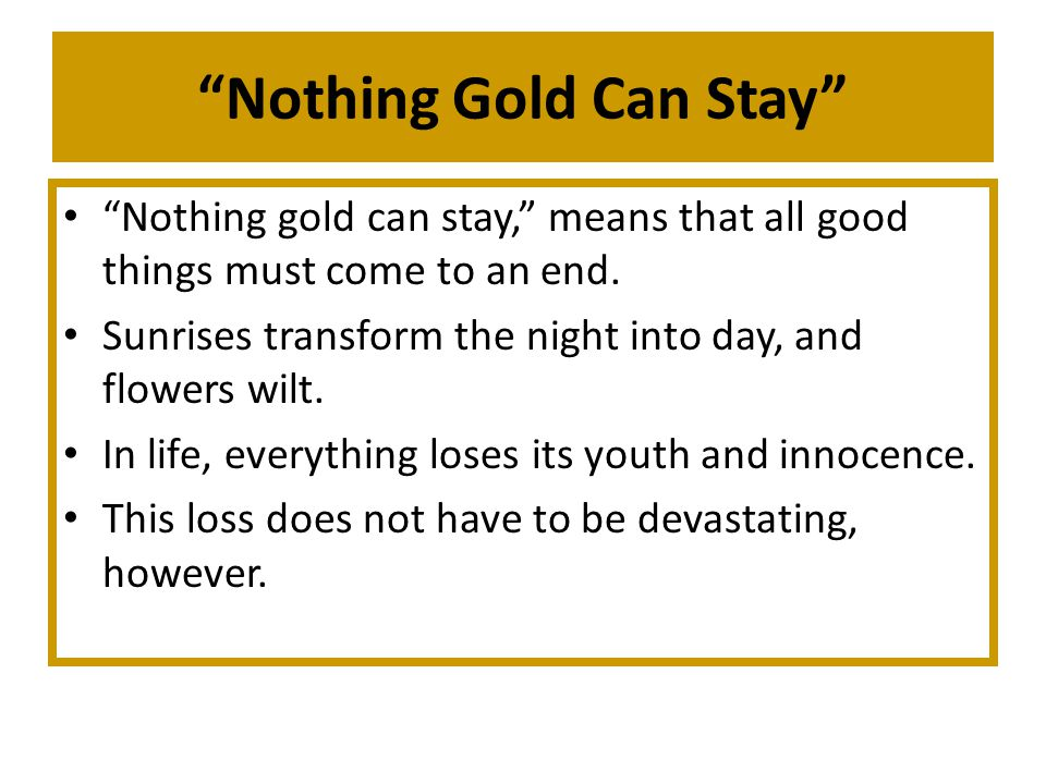 Nothing Gold Can Stay Nothing gold can stay, means that all good things must come to an end.