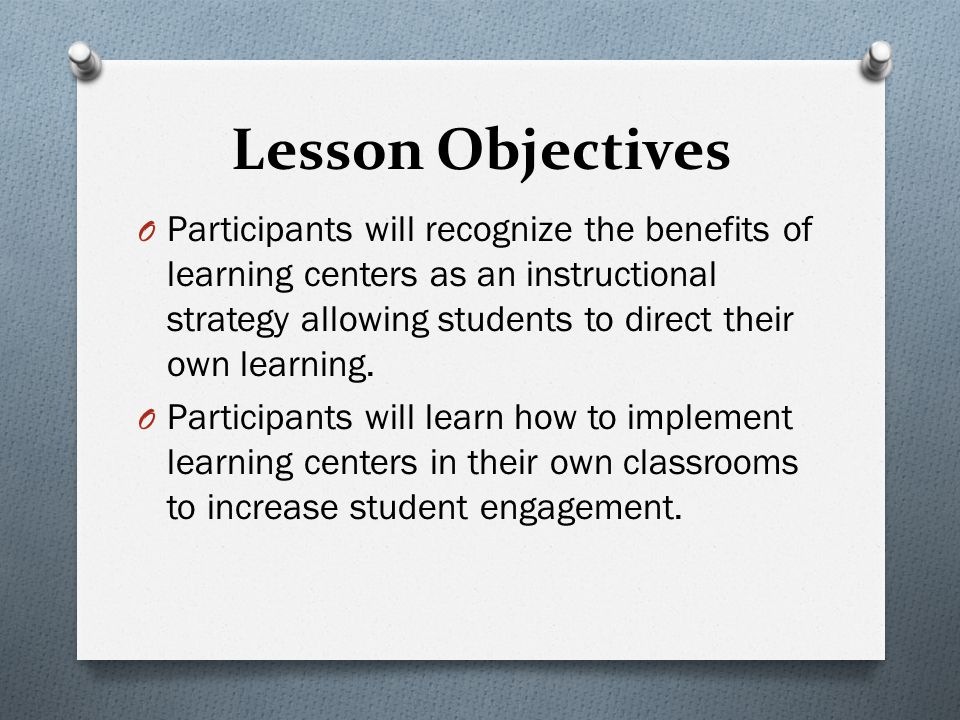 Lesson Objectives O Participants will recognize the benefits of learning centers as an instructional strategy allowing students to direct their own learning.