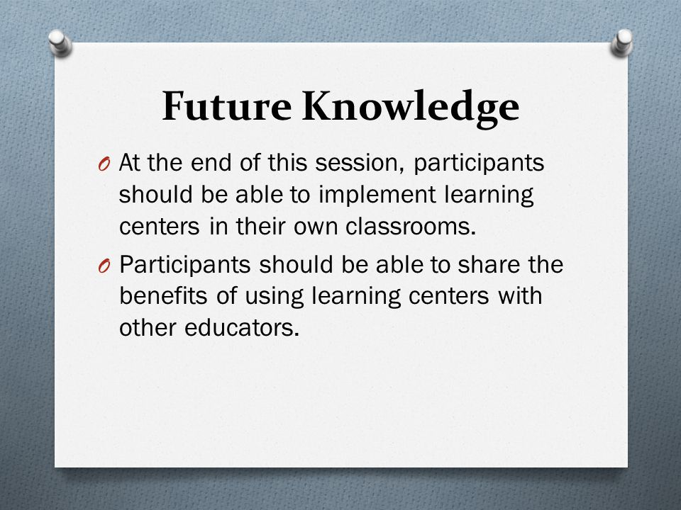 Future Knowledge O At the end of this session, participants should be able to implement learning centers in their own classrooms.