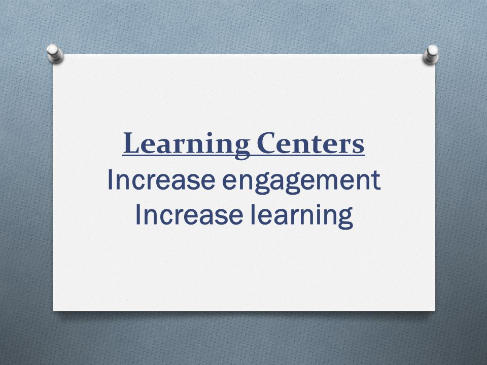 Learning Centers Increase engagement Increase learning