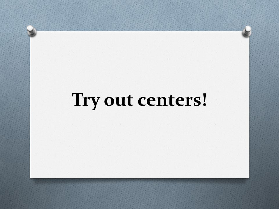 Try out centers!