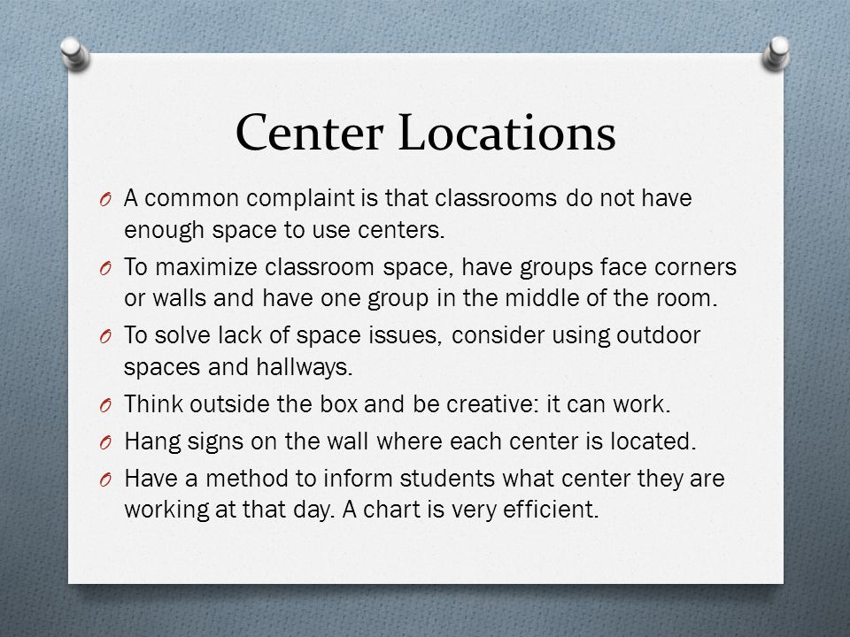 Center Locations O A common complaint is that classrooms do not have enough space to use centers.