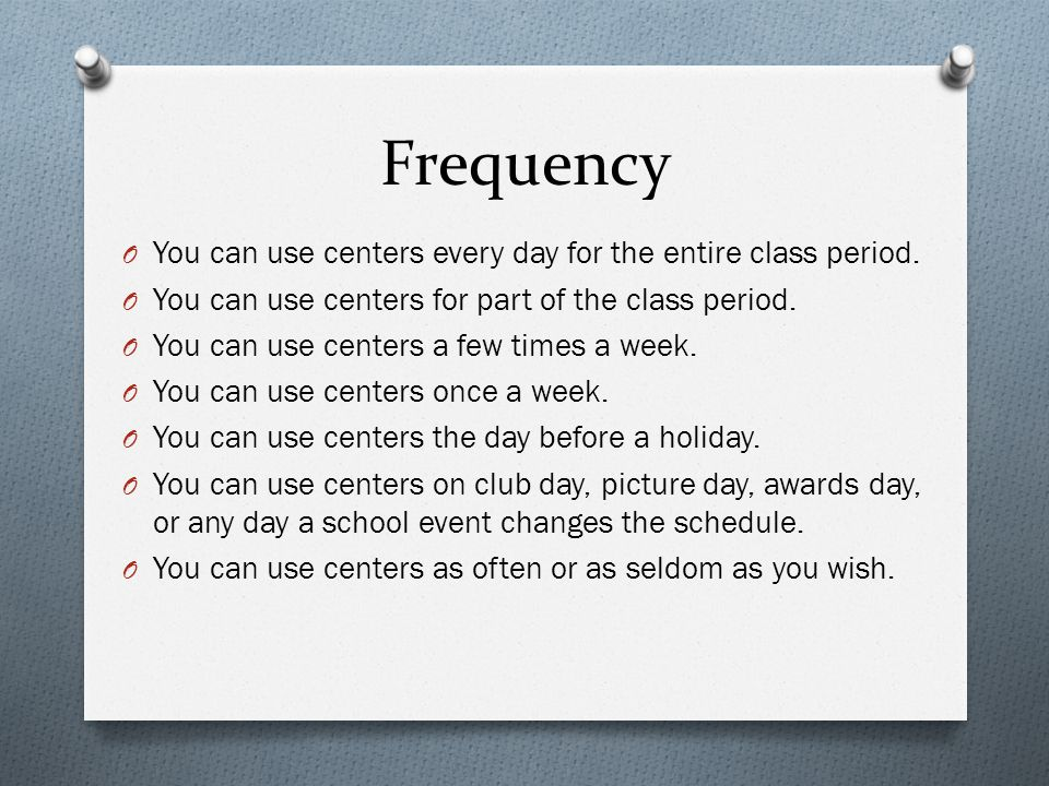 Frequency O You can use centers every day for the entire class period.