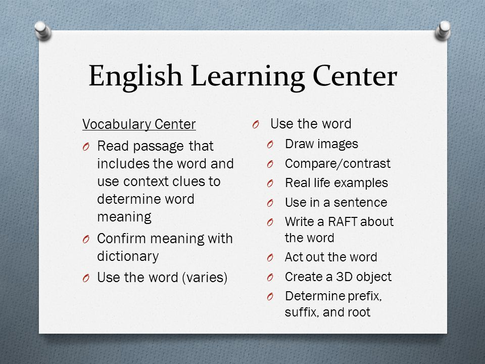 English Learning Center Vocabulary Center O Read passage that includes the word and use context clues to determine word meaning O Confirm meaning with dictionary O Use the word (varies) O Use the word O Draw images O Compare/contrast O Real life examples O Use in a sentence O Write a RAFT about the word O Act out the word O Create a 3D object O Determine prefix, suffix, and root