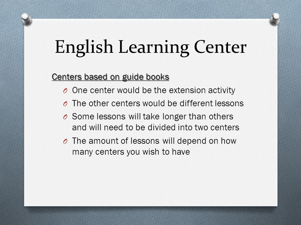 English Learning Center Centers based on guide books O One center would be the extension activity O The other centers would be different lessons O Some lessons will take longer than others and will need to be divided into two centers O The amount of lessons will depend on how many centers you wish to have
