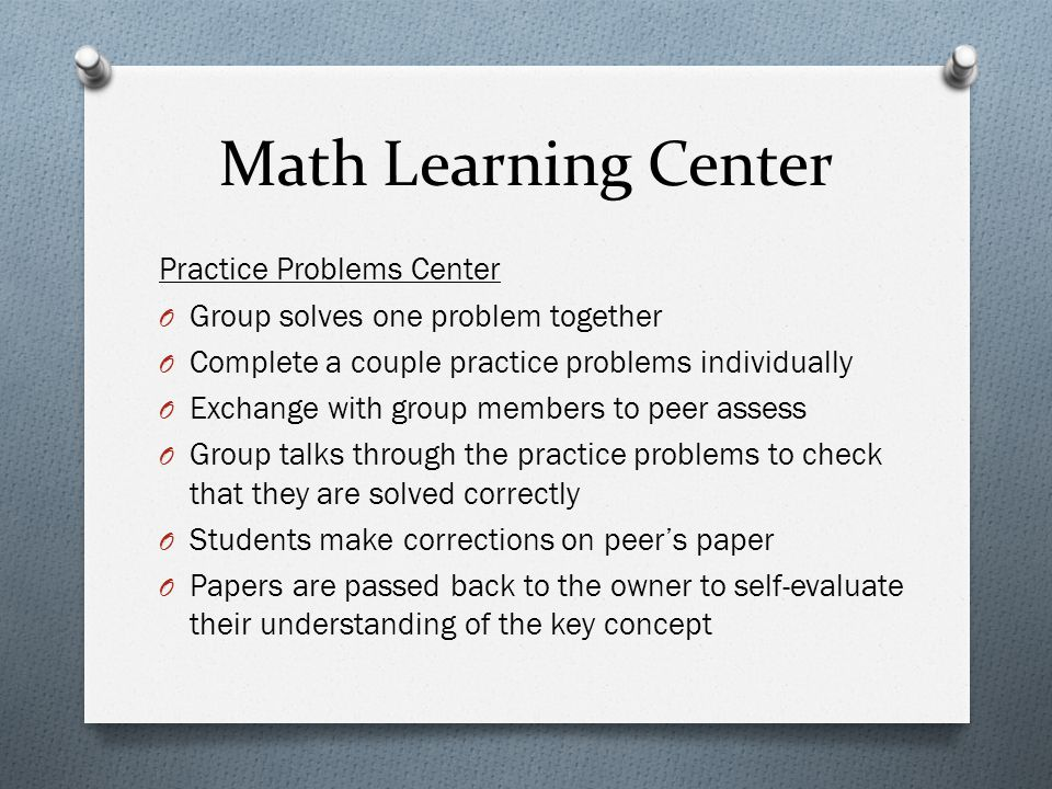 Math Learning Center Practice Problems Center O Group solves one problem together O Complete a couple practice problems individually O Exchange with group members to peer assess O Group talks through the practice problems to check that they are solved correctly O Students make corrections on peer's paper O Papers are passed back to the owner to self-evaluate their understanding of the key concept