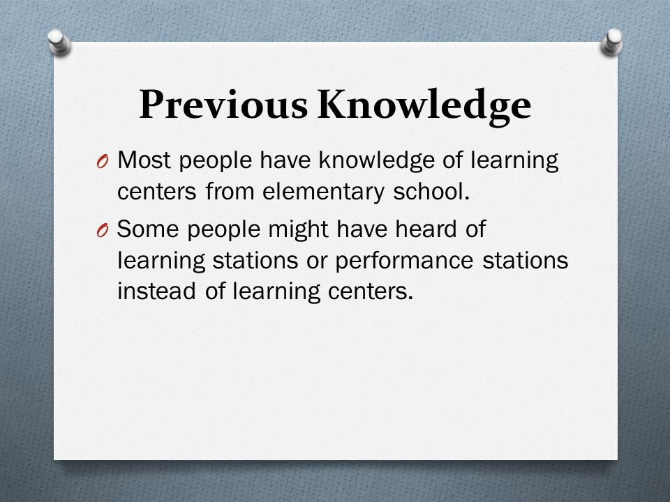 Previous Knowledge O Most people have knowledge of learning centers from elementary school.