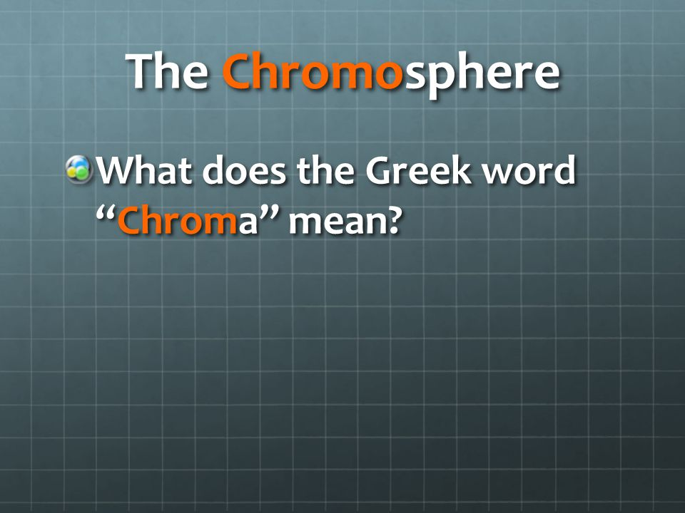 The Chromosphere What does the Greek word Chroma mean?