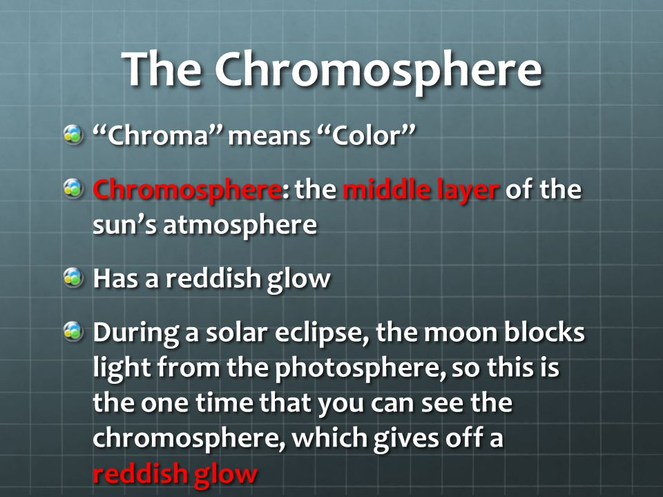 The Chromosphere Chroma means Color Chromosphere: the middle layer of the sun's atmosphere Has a reddish glow During a solar eclipse, the moon blocks light from the photosphere, so this is the one time that you can see the chromosphere, which gives off a reddish glow